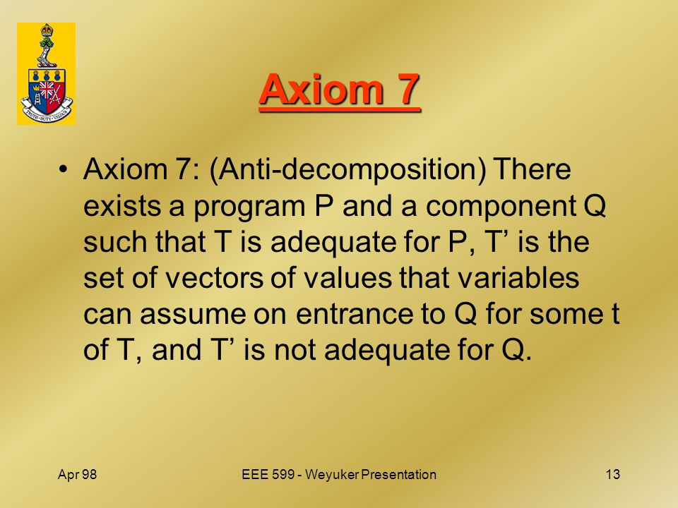 Apr 98EEE 599 - Weyuker Presentation13 Axiom 7 Axiom 7: (Anti-decomposition) There exists a program P and a component Q such that T is adequate for P, T' is the set of vectors of values that variables can assume on entrance to Q for some t of T, and T' is not adequate for Q.
