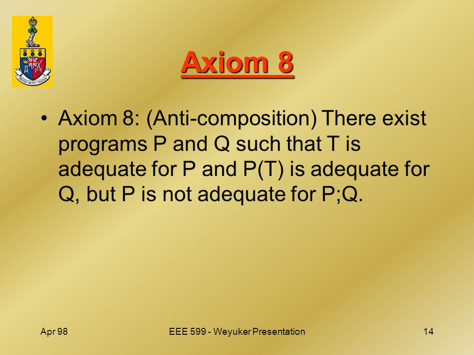 Apr 98EEE 599 - Weyuker Presentation14 Axiom 8 Axiom 8: (Anti-composition) There exist programs P and Q such that T is adequate for P and P(T) is adequate for Q, but P is not adequate for P;Q.