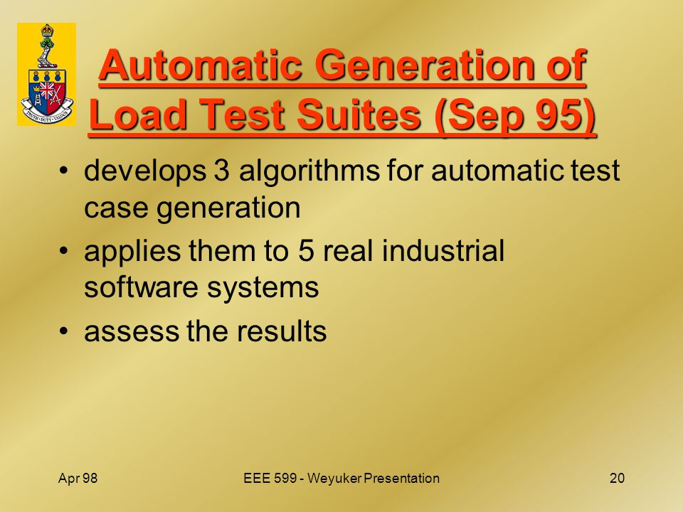 Apr 98EEE 599 - Weyuker Presentation20 Automatic Generation of Load Test Suites (Sep 95) develops 3 algorithms for automatic test case generation applies them to 5 real industrial software systems assess the results
