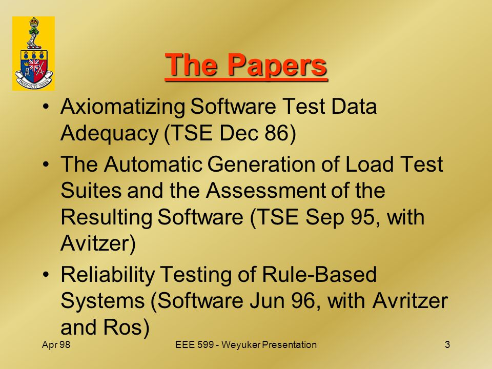 Apr 98EEE 599 - Weyuker Presentation3 The Papers Axiomatizing Software Test Data Adequacy (TSE Dec 86) The Automatic Generation of Load Test Suites and the Assessment of the Resulting Software (TSE Sep 95, with Avitzer) Reliability Testing of Rule-Based Systems (Software Jun 96, with Avritzer and Ros)