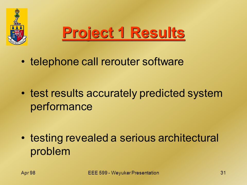 Apr 98EEE 599 - Weyuker Presentation31 Project 1 Results telephone call rerouter software test results accurately predicted system performance testing revealed a serious architectural problem