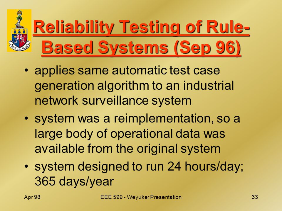 Apr 98EEE 599 - Weyuker Presentation33 Reliability Testing of Rule- Based Systems (Sep 96) applies same automatic test case generation algorithm to an industrial network surveillance system system was a reimplementation, so a large body of operational data was available from the original system system designed to run 24 hours/day; 365 days/year