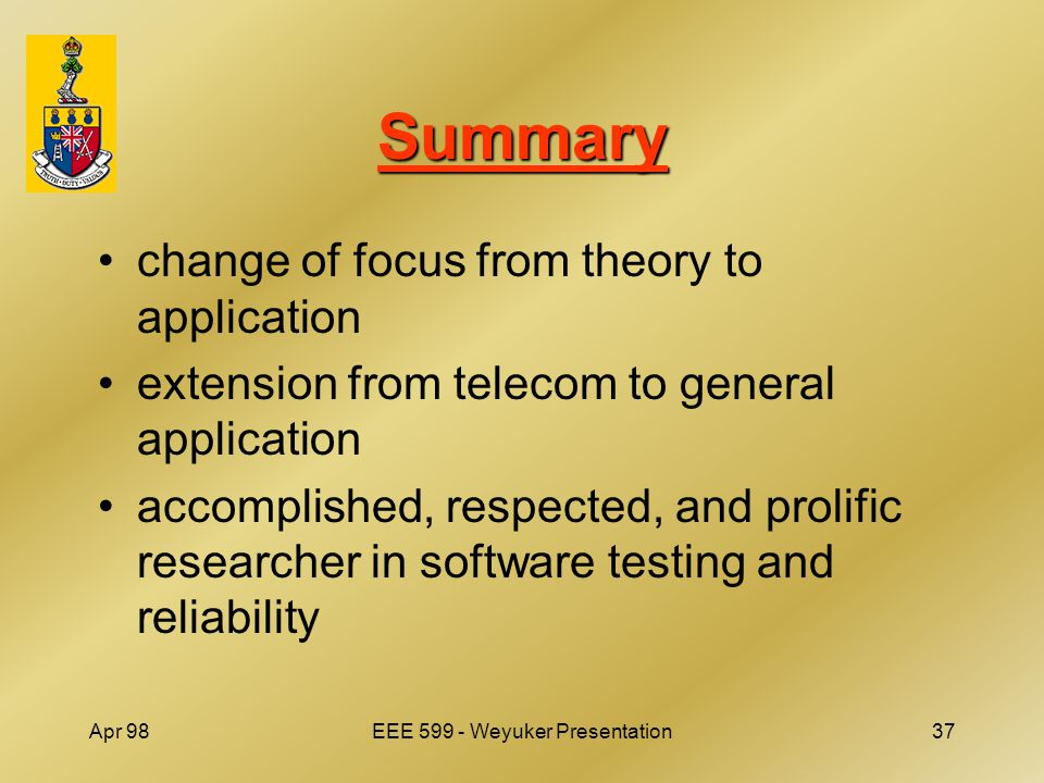 Apr 98EEE 599 - Weyuker Presentation37 Summary change of focus from theory to application extension from telecom to general application accomplished, respected, and prolific researcher in software testing and reliability