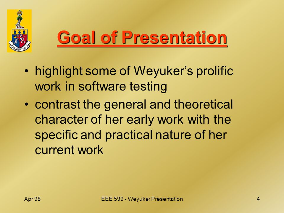 Apr 98EEE 599 - Weyuker Presentation4 Goal of Presentation highlight some of Weyuker's prolific work in software testing contrast the general and theoretical character of her early work with the specific and practical nature of her current work