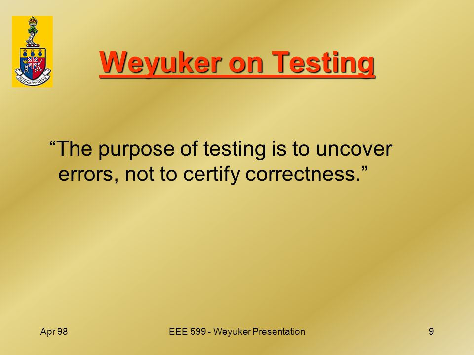 Apr 98EEE 599 - Weyuker Presentation9 Weyuker on Testing The purpose of testing is to uncover errors, not to certify correctness.