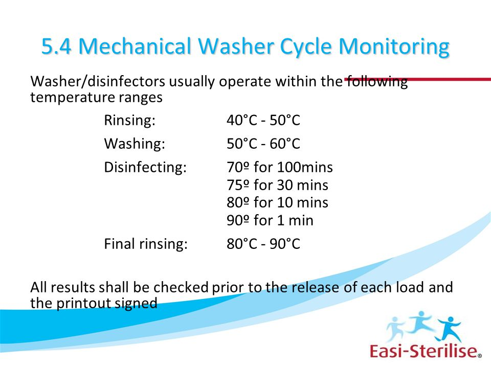 5.4 Mechanical Washer Cycle Monitoring Washer/disinfectors usually operate within the following temperature ranges Rinsing: 40°C - 50°C Washing: 50°C