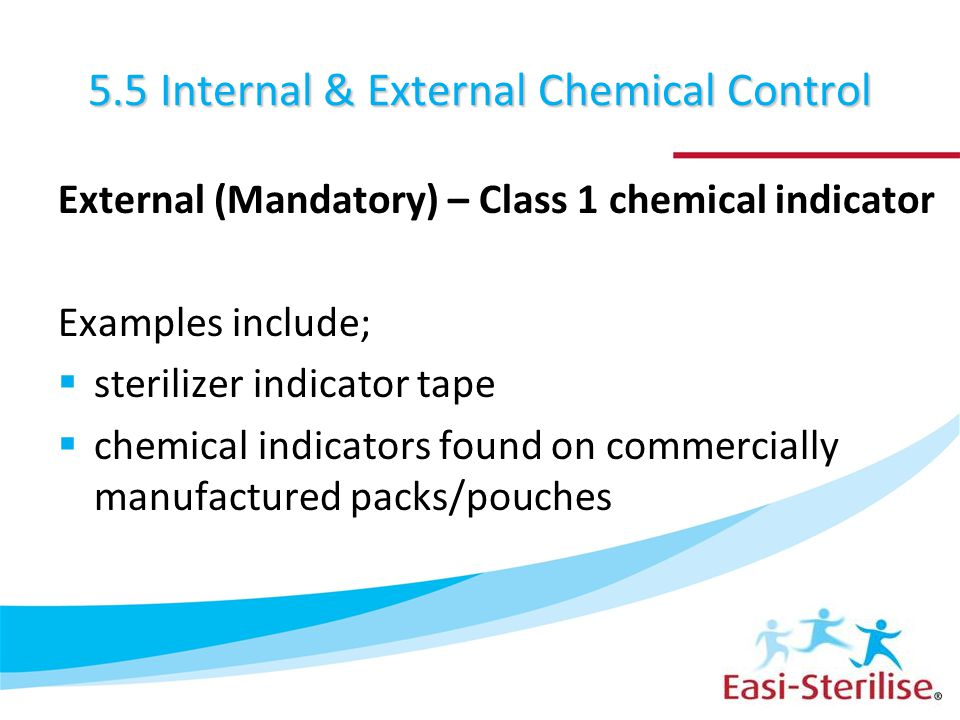 5.5 Internal & External Chemical Control External (Mandatory) – Class 1 chemical indicator Examples include;  sterilizer indicator tape  chemical in