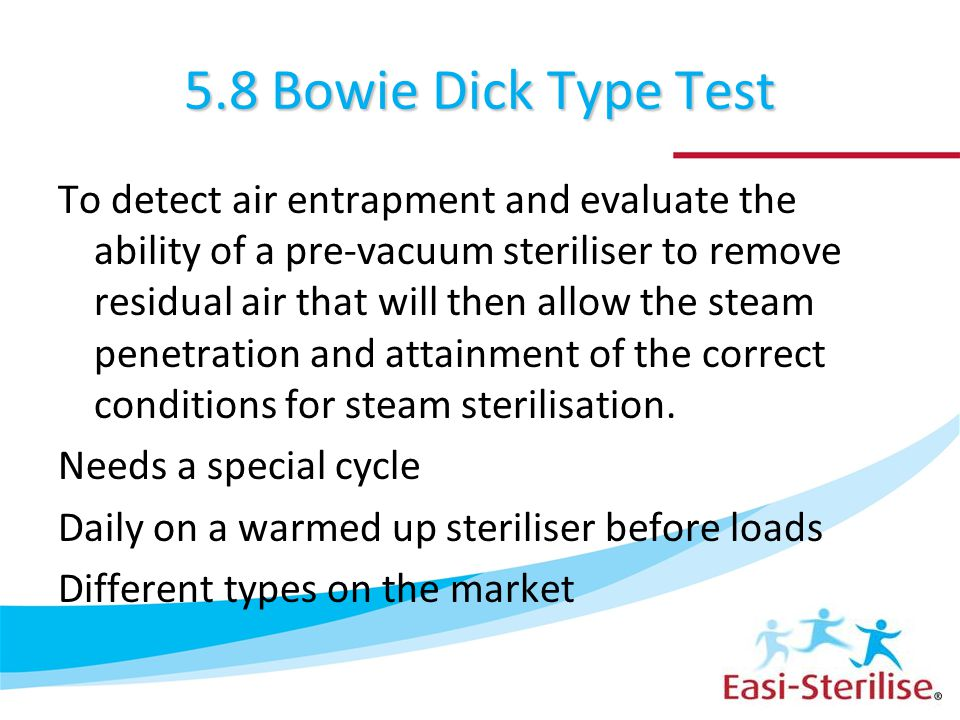 5.8 Bowie Dick Type Test To detect air entrapment and evaluate the ability of a pre-vacuum steriliser to remove residual air that will then allow the