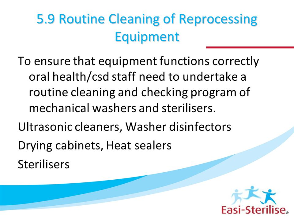 5.9 Routine Cleaning of Reprocessing Equipment To ensure that equipment functions correctly oral health/csd staff need to undertake a routine cleaning