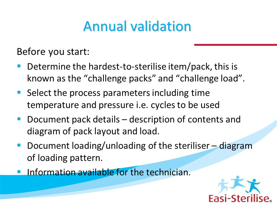 "Annual validation Before you start:  Determine the hardest-to-sterilise item/pack, this is known as the ""challenge packs"" and ""challenge load"".  Sel"
