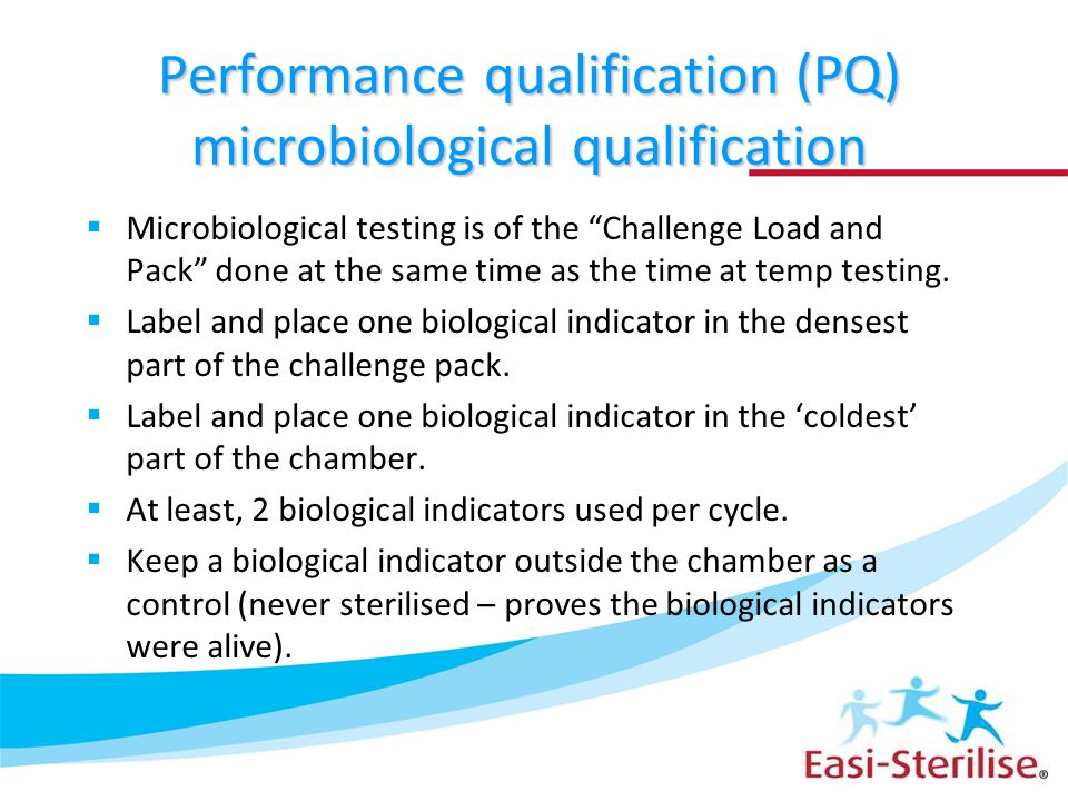 "Performance qualification (PQ) microbiological qualification  Microbiological testing is of the ""Challenge Load and Pack"" done at the same time as th"