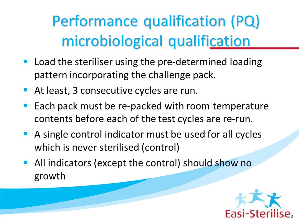 Performance qualification (PQ) microbiological qualification  Load the steriliser using the pre-determined loading pattern incorporating the challeng