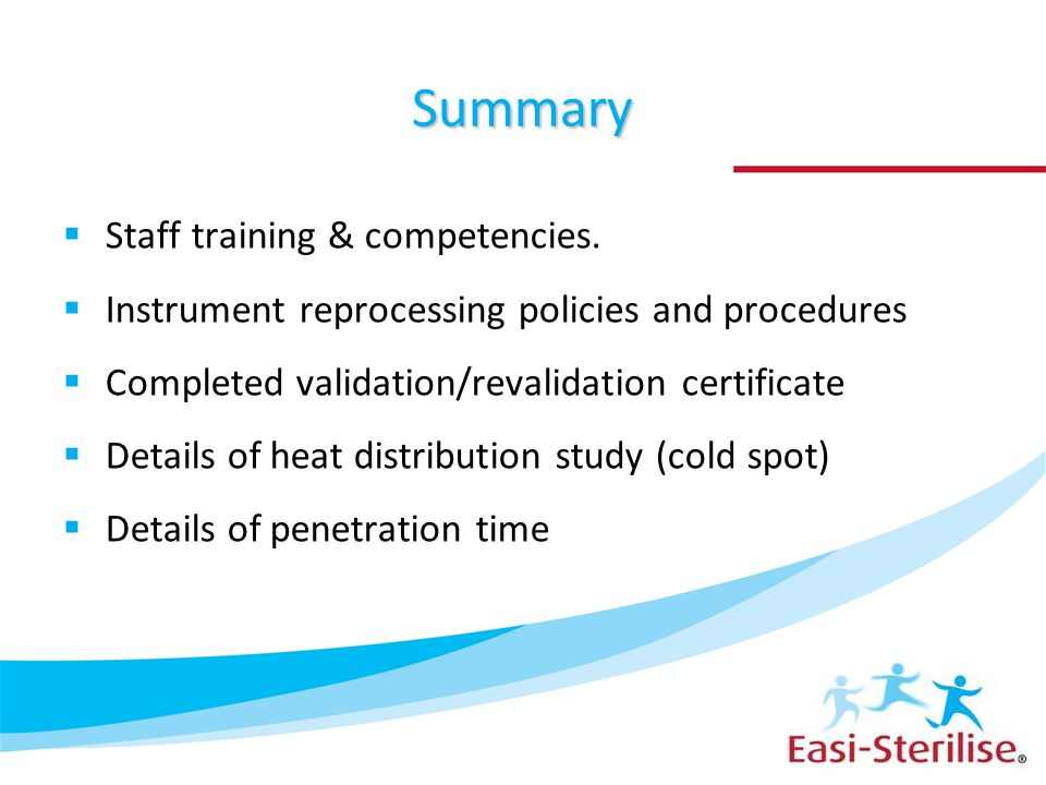 Summary  Staff training & competencies.  Instrument reprocessing policies and procedures  Completed validation/revalidation certificate  Details o
