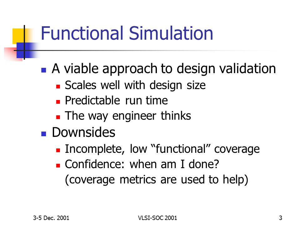 3-5 Dec. 2001VLSI-SOC 20013 Functional Simulation A viable approach to design validation Scales well with design size Predictable run time The way eng