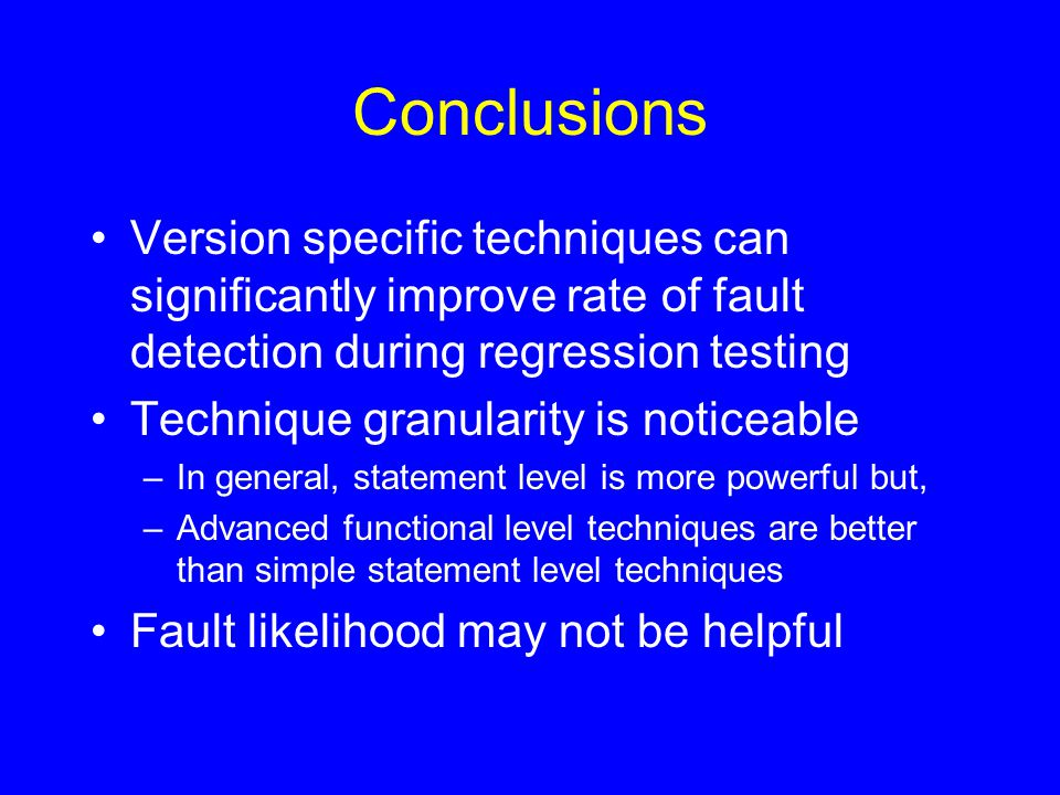 Conclusions Version specific techniques can significantly improve rate of fault detection during regression testing Technique granularity is noticeable –In general, statement level is more powerful but, –Advanced functional level techniques are better than simple statement level techniques Fault likelihood may not be helpful