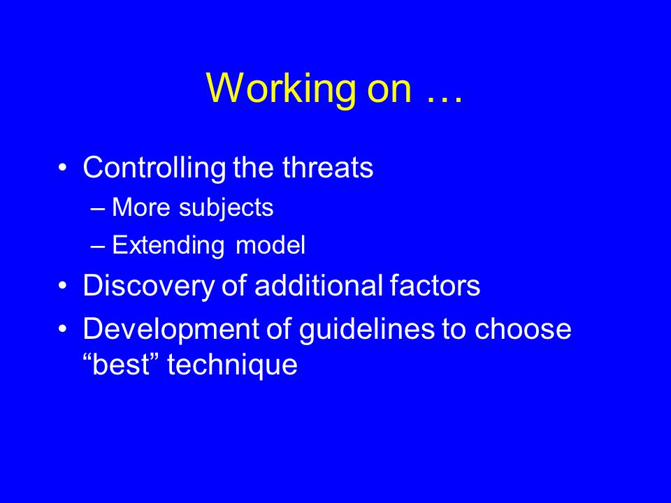 Working on … Controlling the threats –More subjects –Extending model Discovery of additional factors Development of guidelines to choose best technique