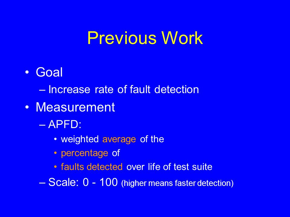 Previous Work Goal –Increase rate of fault detection Measurement –APFD: weighted average of the percentage of faults detected over life of test suite