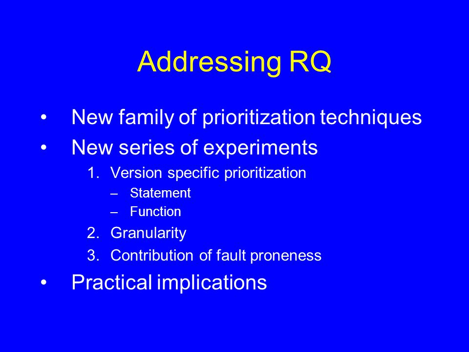 Addressing RQ New family of prioritization techniques New series of experiments 1.Version specific prioritization –Statement –Function 2.Granularity 3.Contribution of fault proneness Practical implications