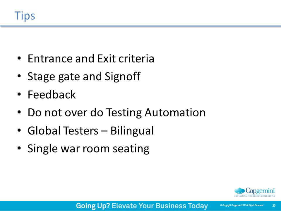 Tips Entrance and Exit criteria Stage gate and Signoff Feedback Do not over do Testing Automation Global Testers – Bilingual Single war room seating 25 © Copyright Capgemini 2010 All Rights Reserved