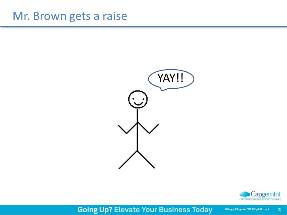 Mr. Brown gets a raise YAY!! 26 © Copyright Capgemini 2010 All Rights Reserved