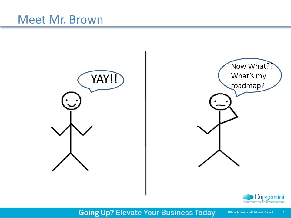 Meet Mr. Brown YAY!! Now What?? What's my roadmap? 4 © Copyright Capgemini 2010 All Rights Reserved