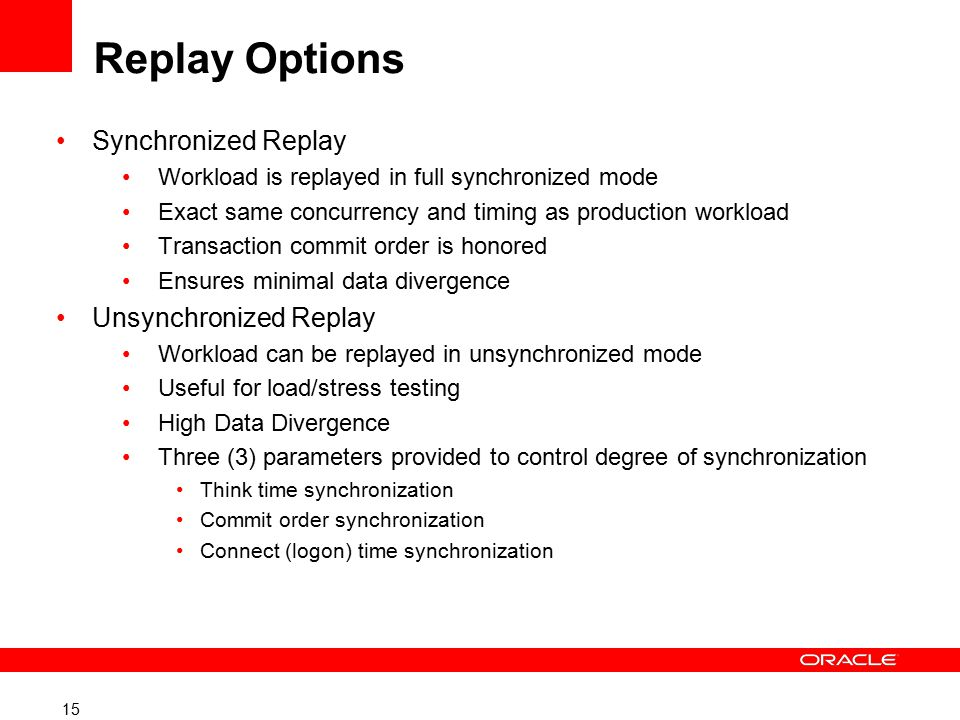 15 Replay Options Synchronized Replay Workload is replayed in full synchronized mode Exact same concurrency and timing as production workload Transaction commit order is honored Ensures minimal data divergence Unsynchronized Replay Workload can be replayed in unsynchronized mode Useful for load/stress testing High Data Divergence Three (3) parameters provided to control degree of synchronization Think time synchronization Commit order synchronization Connect (logon) time synchronization