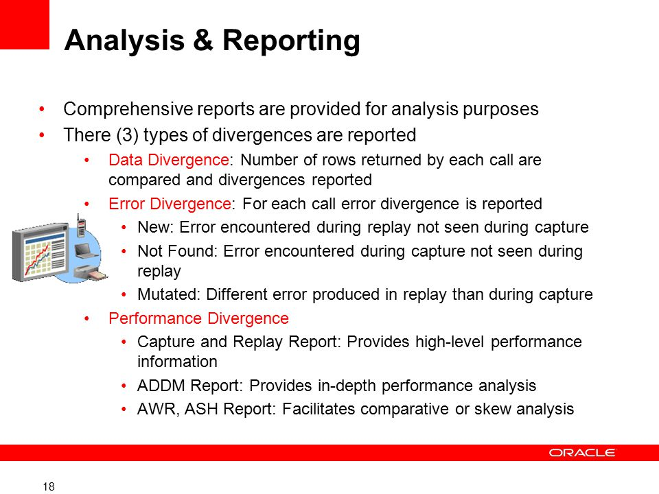 18 Analysis & Reporting Comprehensive reports are provided for analysis purposes There (3) types of divergences are reported Data Divergence: Number of rows returned by each call are compared and divergences reported Error Divergence: For each call error divergence is reported New: Error encountered during replay not seen during capture Not Found: Error encountered during capture not seen during replay Mutated: Different error produced in replay than during capture Performance Divergence Capture and Replay Report: Provides high-level performance information ADDM Report: Provides in-depth performance analysis AWR, ASH Report: Facilitates comparative or skew analysis