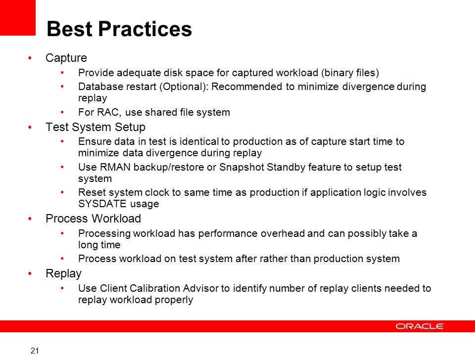 21 Best Practices Capture Provide adequate disk space for captured workload (binary files) Database restart (Optional): Recommended to minimize divergence during replay For RAC, use shared file system Test System Setup Ensure data in test is identical to production as of capture start time to minimize data divergence during replay Use RMAN backup/restore or Snapshot Standby feature to setup test system Reset system clock to same time as production if application logic involves SYSDATE usage Process Workload Processing workload has performance overhead and can possibly take a long time Process workload on test system after rather than production system Replay Use Client Calibration Advisor to identify number of replay clients needed to replay workload properly