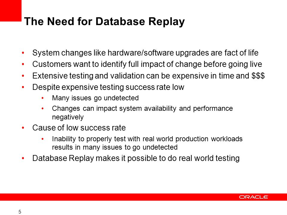 5 The Need for Database Replay System changes like hardware/software upgrades are fact of life Customers want to identify full impact of change before going live Extensive testing and validation can be expensive in time and $$$ Despite expensive testing success rate low Many issues go undetected Changes can impact system availability and performance negatively Cause of low success rate Inability to properly test with real world production workloads results in many issues to go undetected Database Replay makes it possible to do real world testing