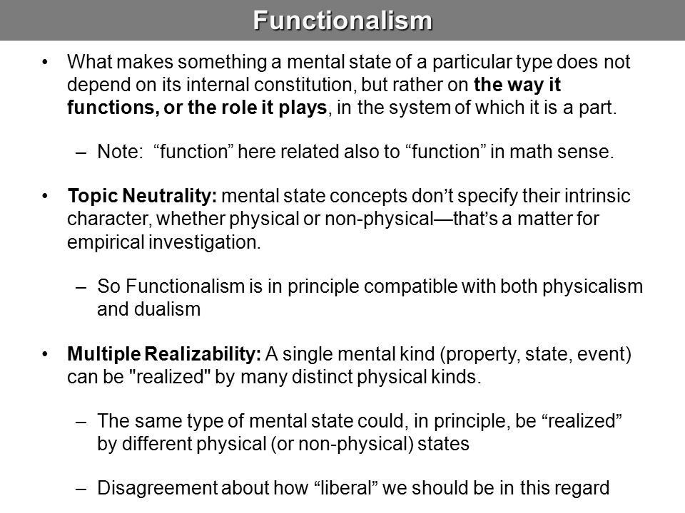 Functionalism What makes something a mental state of a particular type does not depend on its internal constitution, but rather on the way it functions, or the role it plays, in the system of which it is a part.