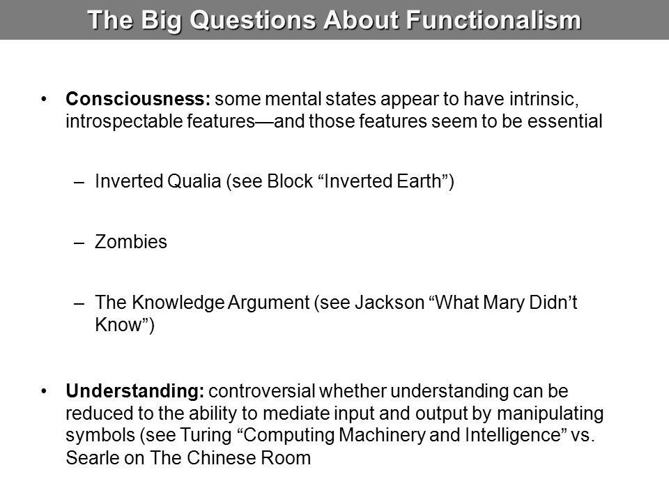 The Big Questions About Functionalism Consciousness: some mental states appear to have intrinsic, introspectable features—and those features seem to be essential –Inverted Qualia (see Block Inverted Earth ) –Zombies –The Knowledge Argument (see Jackson What Mary Didn't Know ) Understanding: controversial whether understanding can be reduced to the ability to mediate input and output by manipulating symbols (see Turing Computing Machinery and Intelligence vs.
