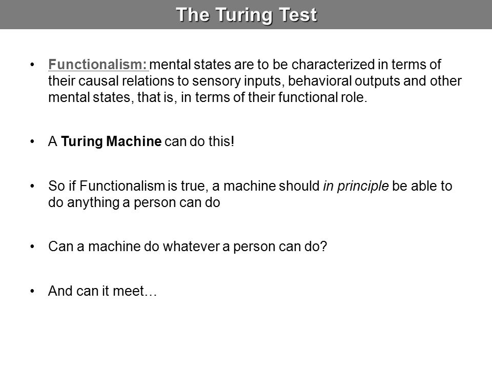 The Turing Test Functionalism: mental states are to be characterized in terms of their causal relations to sensory inputs, behavioral outputs and othe