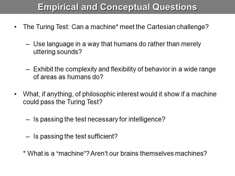 Empirical and Conceptual Questions The Turing Test: Can a machine* meet the Cartesian challenge? –Use language in a way that humans do rather than mer