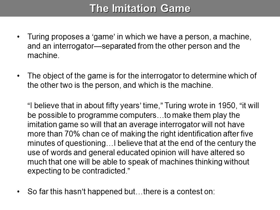 The Imitation Game Turing proposes a 'game' in which we have a person, a machine, and an interrogator—separated from the other person and the machine.