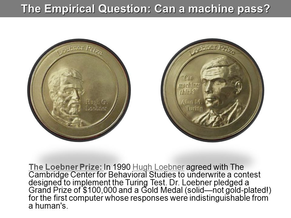 The Empirical Question: Can a machine pass? The Loebner Prize: The Loebner Prize: In 1990 Hugh Loebner agreed with The Cambridge Center for Behavioral