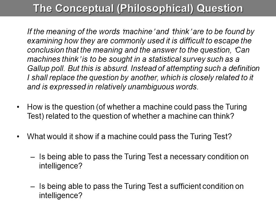 The Conceptual (Philosophical) Question If the meaning of the words 'machine' and 'think' are to be found by examining how they are commonly used it is difficult to escape the conclusion that the meaning and the answer to the question, 'Can machines think' is to be sought in a statistical survey such as a Gallup poll.