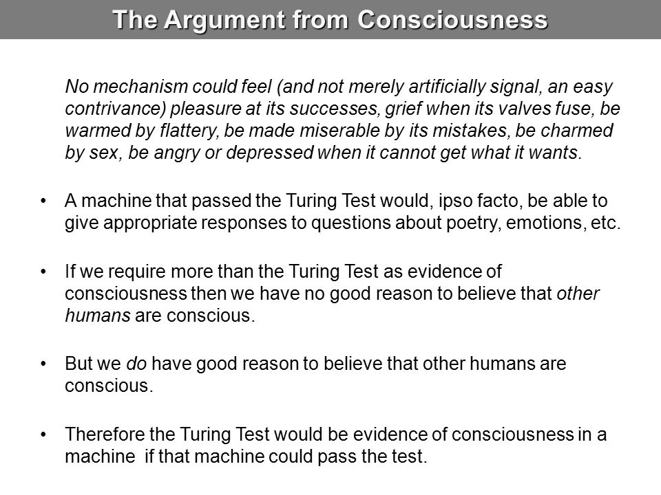 The Argument from Consciousness No mechanism could feel (and not merely artificially signal, an easy contrivance) pleasure at its successes, grief when its valves fuse, be warmed by flattery, be made miserable by its mistakes, be charmed by sex, be angry or depressed when it cannot get what it wants.