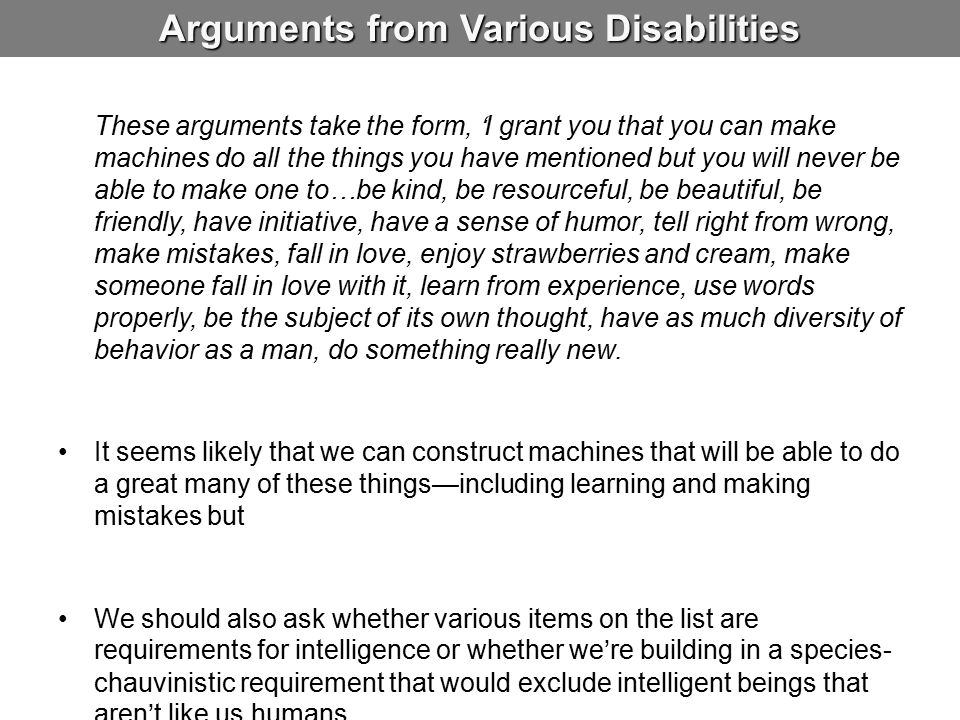 Arguments from Various Disabilities These arguments take the form, 'I grant you that you can make machines do all the things you have mentioned but you will never be able to make one to…be kind, be resourceful, be beautiful, be friendly, have initiative, have a sense of humor, tell right from wrong, make mistakes, fall in love, enjoy strawberries and cream, make someone fall in love with it, learn from experience, use words properly, be the subject of its own thought, have as much diversity of behavior as a man, do something really new.