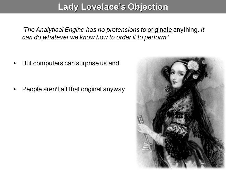Lady Lovelace's Objection 'The Analytical Engine has no pretensions to originate anything. It can do whatever we know how to order it to perform' But