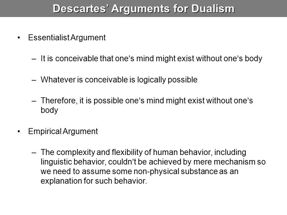 Descartes' Arguments for Dualism Essentialist Argument –It is conceivable that one's mind might exist without one's body –Whatever is conceivable is l