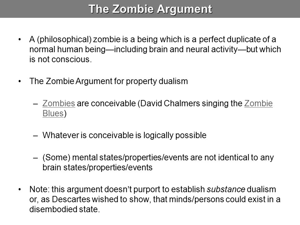 The Zombie Argument A (philosophical) zombie is a being which is a perfect duplicate of a normal human being—including brain and neural activity—but which is not conscious.