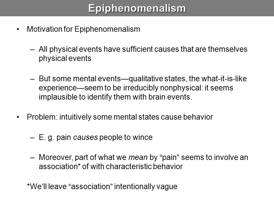 Epiphenomenalism Motivation for Epiphenomenalism –All physical events have sufficient causes that are themselves physical events –But some mental events—qualitative states, the what-it-is-like experience—seem to be irreducibly nonphysical: it seems implausible to identify them with brain events.