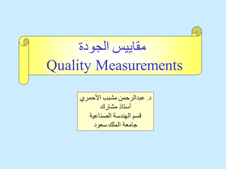 د. عبدالرحمن مشبب الأحمري أستاذ مشارك قسم الهندسة الصناعية جامعة الملك سعود مقاييس الجودة Quality Measurements