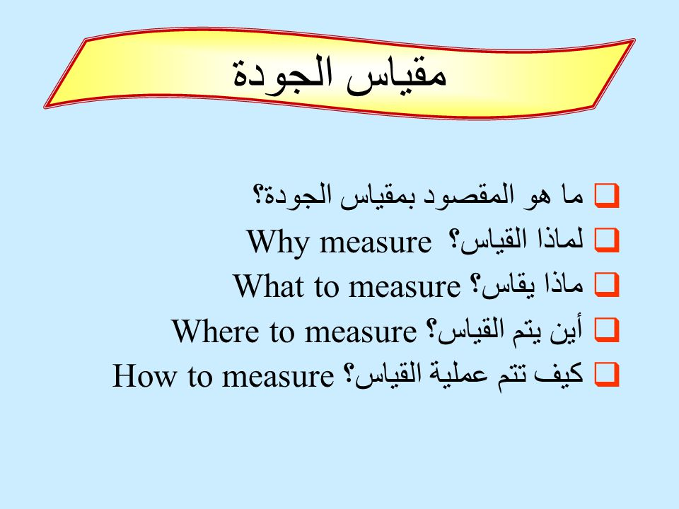  ما هو المقصود بمقياس الجودة؟  لماذا القياس؟ Why measure  ماذا يقاس؟ What to measure  أين يتم القياس؟ Where to measure  كيف تتم عملية القياس؟ How