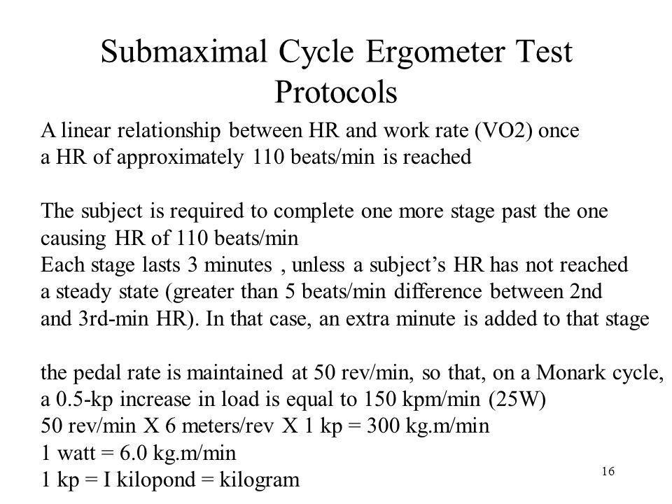 16 Submaximal Cycle Ergometer Test Protocols A linear relationship between HR and work rate (VO2) once a HR of approximately 110 beats/min is reached The subject is required to complete one more stage past the one causing HR of 110 beats/min Each stage lasts 3 minutes, unless a subject's HR has not reached a steady state (greater than 5 beats/min difference between 2nd and 3rd-min HR).