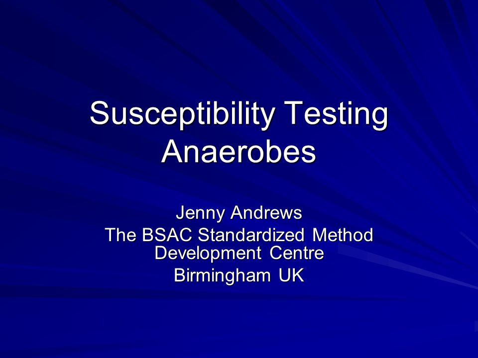 Susceptibility Testing Anaerobes Jenny Andrews The BSAC Standardized Method Development Centre Birmingham UK
