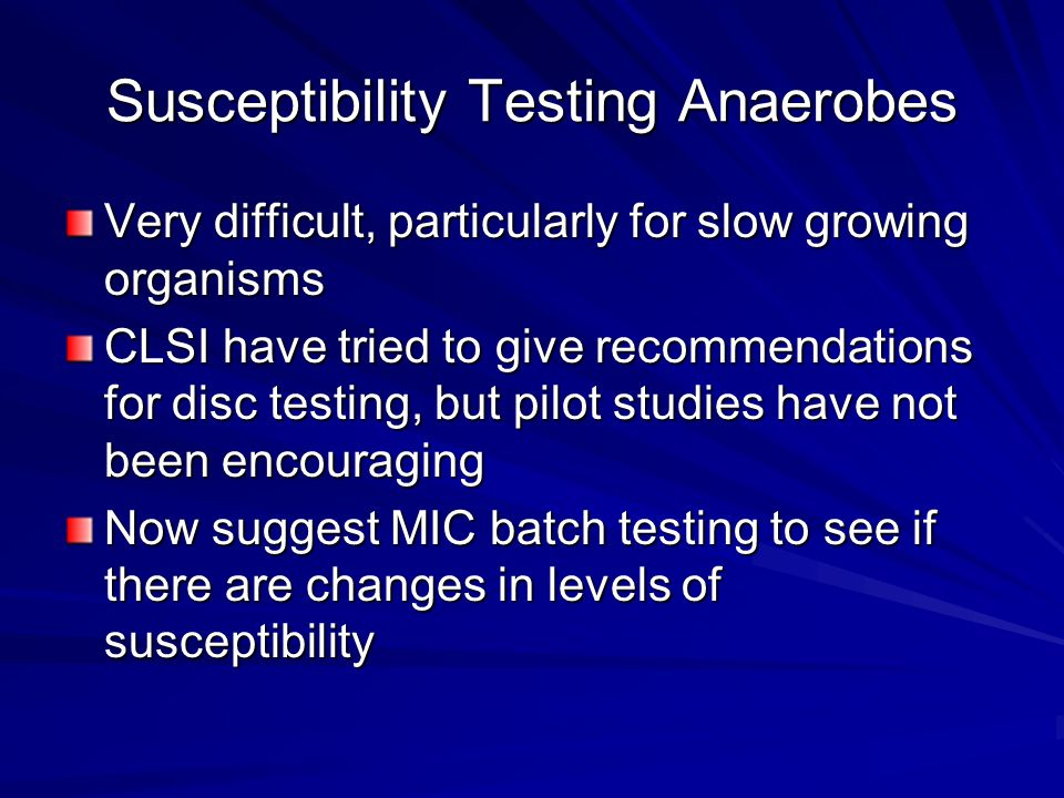 Susceptibility Testing Anaerobes Very difficult, particularly for slow growing organisms CLSI have tried to give recommendations for disc testing, but pilot studies have not been encouraging Now suggest MIC batch testing to see if there are changes in levels of susceptibility
