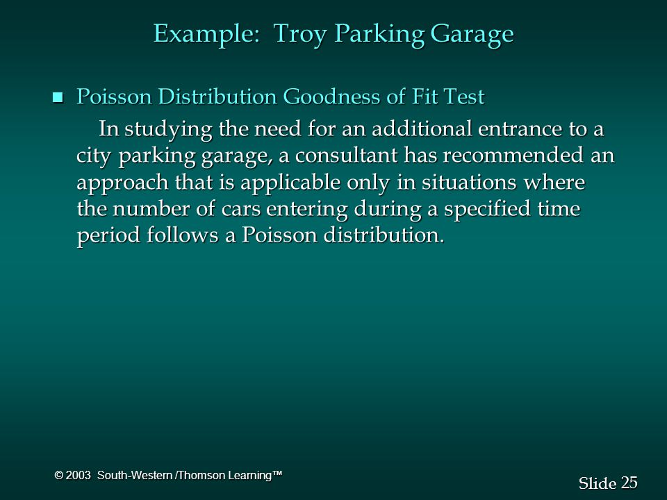 25 Slide © 2003 South-Western /Thomson Learning™ Example: Troy Parking Garage n Poisson Distribution Goodness of Fit Test In studying the need for an additional entrance to a city parking garage, a consultant has recommended an approach that is applicable only in situations where the number of cars entering during a specified time period follows a Poisson distribution.