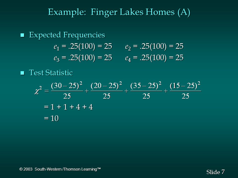 7 7 Slide © 2003 South-Western /Thomson Learning™ Example: Finger Lakes Homes (A) n Expected Frequencies e 1 =.25(100) = 25 e 2 =.25(100) = 25 e 1 =.25(100) = 25 e 2 =.25(100) = 25 e 3 =.25(100) = 25 e 4 =.25(100) = 25 e 3 =.25(100) = 25 e 4 =.25(100) = 25 n Test Statistic = 1 + 1 + 4 + 4 = 10