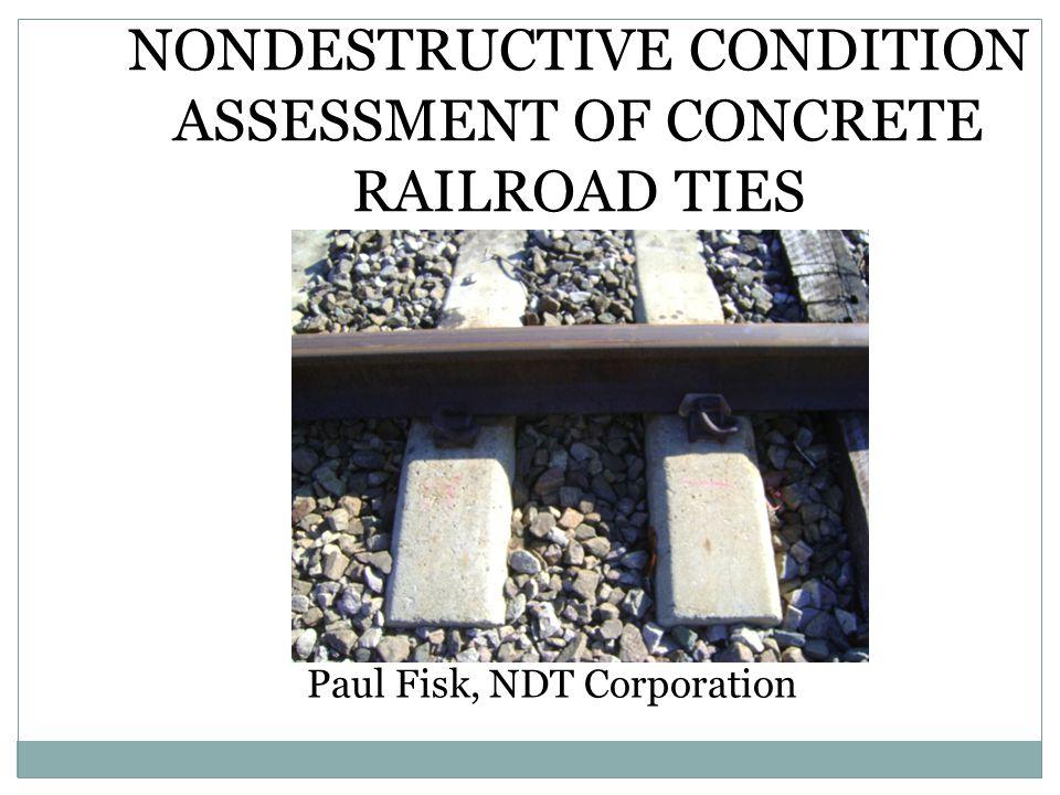 NONDESTRUCTIVE CONDITION ASSESSMENT OF CONCRETE RAILROAD TIES Paul Fisk, NDT Corporation